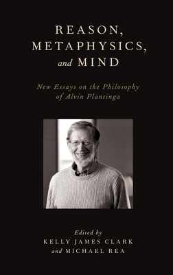 Reason, Metaphysics, and Mind: New Essays on the Philosophy of Alvin Plantinga - Clark, Kelly James (Editor), and Rea, Michael (Editor)