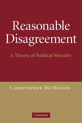 Reasonable Disagreement: A Theory of Political Morality - McMahon, Christopher