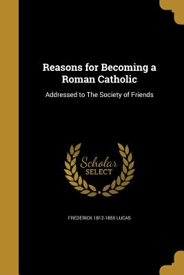 Reasons for Becoming a Roman Catholic - Lucas, Frederick 1812-1855