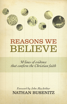 Reasons We Believe: 50 Lines of Evidence That Confirm the Christian Faith - Busenitz, Nathan, and MacArthur, John (Foreword by)
