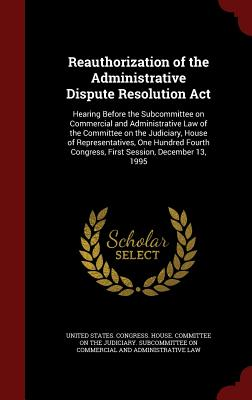Reauthorization of the Administrative Dispute Resolution ACT: Hearing Before the Subcommittee on Commercial and Administrative Law of the Committee on the Judiciary, House of Representatives, One Hundred Fourth Congress, First Session, December 13, 1995 - United States Congress House Committe (Creator)