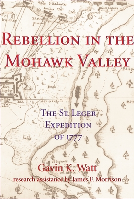 Rebellion in the Mohawk Valley: The St. Leger Expedition of 1777 - Watt, Gavin K