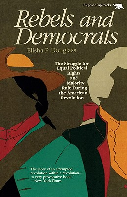 Rebels and Democrats: The Struggle for Equal Political Rights and Majority Role During the American Revolution - Douglass, Elisha J