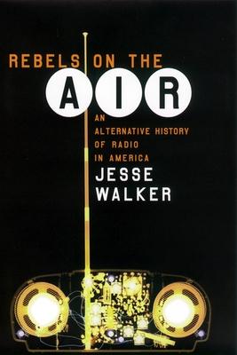 Rebels on the Air: An Alternative History of Radio in America - Walker, Jesse