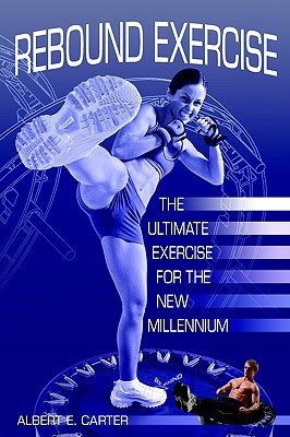 Rebound Exercise: The Ultimate Exercise for the New Millennium - Carter, Albert E