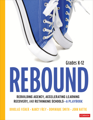 Rebound, Grades K-12: A Playbook for Rebuilding Agency, Accelerating Learning Recovery, and Rethinking Schools - Fisher, Douglas, and Frey, Nancy, and Smith, Dominique B.