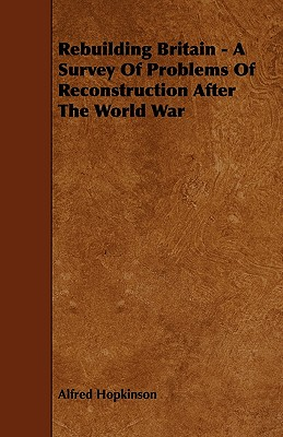 Rebuilding Britain - A Survey of Problems of Reconstruction After the World War - Hopkinson, Alfred, Sir