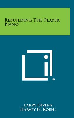 Rebuilding the Player Piano - Givens, Larry, and Roehl, Harvey N (Introduction by)