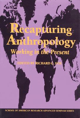 Recapturing Anthropology: Working in the Present - Fox, Richard G, Professor (Editor)