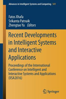 Recent Developments in Intelligent Systems and Interactive Applications: Proceedings of the International Conference on Intelligent and Interactive Systems and Applications (Iisa2016) - Xhafa, Fatos (Editor)