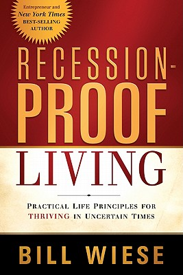 Recession-Proof Living: Practical Life Principles for Thriving in Uncertain Times - Wiese, Bill