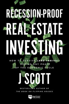 Recession-Proof Real Estate Investing: How to Survive (and Thrive!) During Any Phase of the Economic Cycle - Scott, J