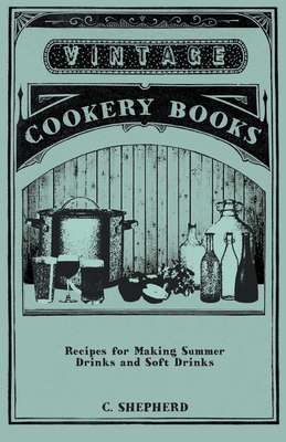 Recipes for Making Summer Drinks and Soft Drinks - Shepherd, C