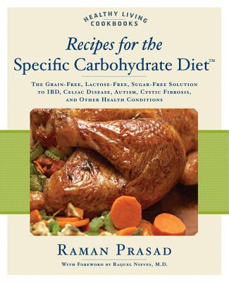 Recipes for the Specific Carbohydrate Diet: The Grain-Free, Lactose-Free, Sugar-Free Solution to Ibd, Celiac Disease, Autism, Cystic Fibrosis, and Other Health Conditions - Prasad, Raman, and Nieves, Raquel (Foreword by)