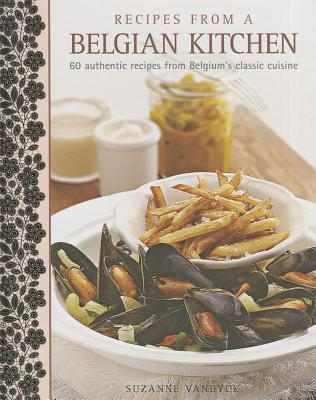 Recipes from a Belgian Kitchen: 60 Authentic Recipes from Belgium's Classic Cuisine - Vandyck, Suzanne
