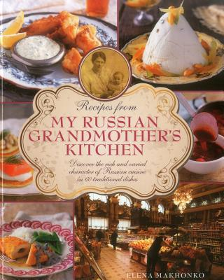 Recipes from My Russian Grandmother's Kitchen: Discover the Rich and Varied Character of Russian Cuisine in 60 Traditional Dishes - Makhonko, Elena