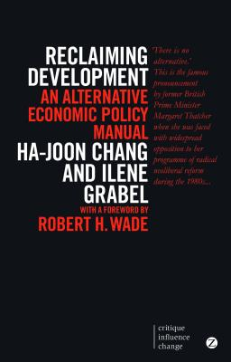 Reclaiming Development: An Alternative Economic Policy Manual - Chang, Ha-Joon, and Grabel, Ilene, and Wade, Robert Hunter (Foreword by)