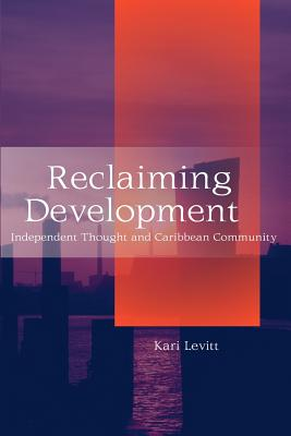 Reclaiming Development: Independent Thought and Caribbean Community - Levitt, Kari