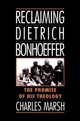 Reclaiming Dietrich Bonhoeffer: The Promise of His Theology - Marsh, Charles