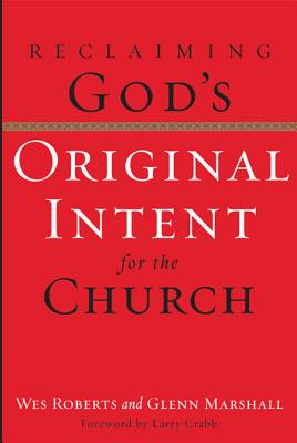 Reclaiming God's Original Intent for the Church - Roberts, Wes, and Marshall, Glenn, and Crabb, Larry, Dr. (Foreword by)