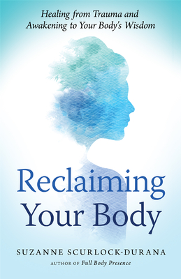 Reclaiming Your Body: Healing from Trauma and Awakening to Your Body's Wisdom - Scurlock-Durana, Suzanne