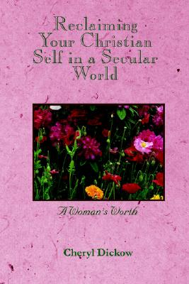 Reclaiming Your Christian Self in a Secular World: A Woman's Worth - Dickow, Cheryl