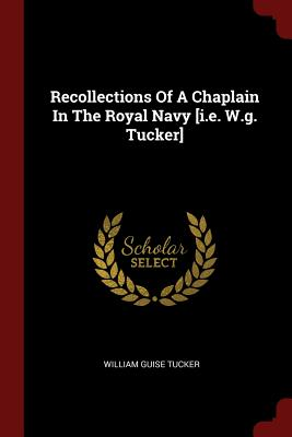 Recollections of a Chaplain in the Royal Navy [I.E. W.G. Tucker] - Tucker, William Guise