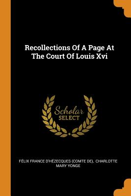 Recollections of a Page at the Court of Louis XVI - Felix France D'Hezecques (Comte De) (Creator), and Charlotte Mary Yonge (Creator)