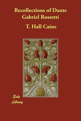 Recollections of Dante Gabriel Rossetti - Caine, T Hall