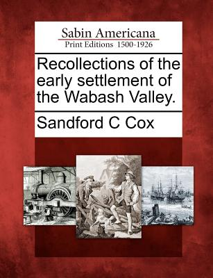 Recollections of the Early Settlement of the Wabash Valley. - Cox, Sandford C