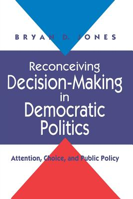 Reconceiving Decision-Making in Democratic Politics: Attention, Choice, and Public Policy - Jones, Bryan D