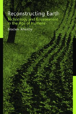Reconstructing Earth: Technology and Environment in the Age of Humans - Allenby, Braden