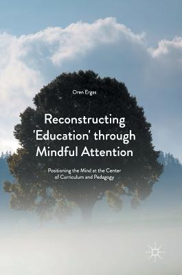 Reconstructing 'Education' Through Mindful Attention: Positioning the Mind at the Center of Curriculum and Pedagogy - Ergas, Oren
