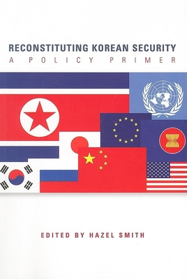 Reconstructing Korean Security: A Policy Primer - Smith, Hazel, Professor (Editor)