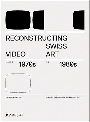 Reconstructing Swiss Video Art from the 1970s & 1980s - Schubiger, Irene (Text by), and Gfeller, Johannes (Text by), and Phillips, Joanna (Text by)