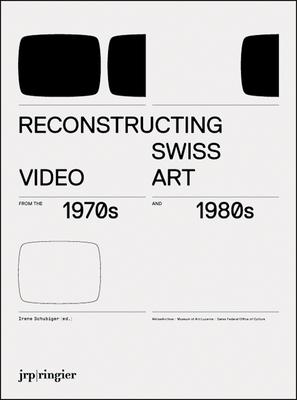 Reconstructing Swiss Video Art from the 1970s & 1980s - Schubiger, Irene (Editor)