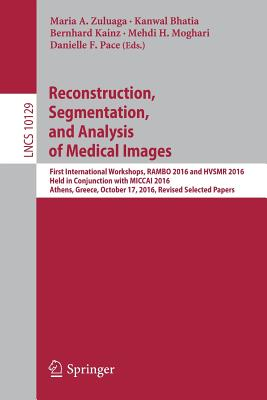 Reconstruction, Segmentation, and Analysis of Medical Images: First International Workshops, Rambo 2016 and Hvsmr 2016, Held in Conjunction with Miccai 2016, Athens, Greece, October 17, 2016, Revised Selected Papers - Zuluaga, Maria A (Editor), and Bhatia, Kanwal (Editor), and Kainz, Bernhard (Editor)
