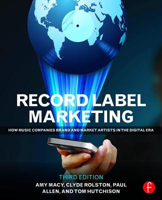 Record Label Marketing: How Music Companies Brand and Market Artists in the Digital Era - Macy, Amy, and Hutchison, Tom, and Rolston, Clyde Philip