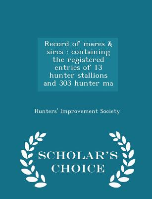 Record of Mares & Sires: Containing the Registered Entries of 13 Hunter Stallions and 303 Hunter Ma - Scholar's Choice Edition - Society, Hunters' Improvement