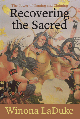 Recovering the Sacred: The Power of Naming and Claiming - LaDuke, Winona, Professor
