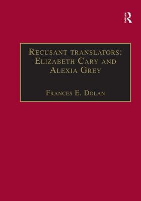 Recusant Translators: Elizabeth Cary and Alexia Grey: Printed Writings 1500-1640 Part 2 - Dolan, Frances E., Ms., and Cullen, Patrick, Professor (Series edited by), and Prescott, Anne Lake, Ms. (Series edited by)