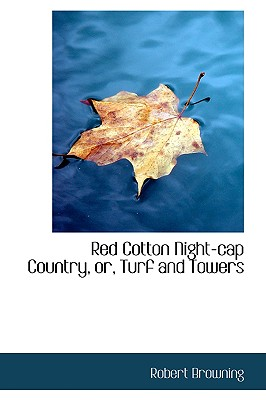 Red Cotton Night-Cap Country, Or, Turf and Towers - Browning, Robert
