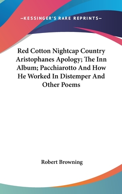 Red Cotton Nightcap Country Aristophanes Apology; The Inn Album; Pacchiarotto and How He Worked in Distemper and Other Poems - Browning, Robert