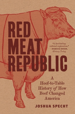 Red Meat Republic: A Hoof-To-Table History of How Beef Changed America - Specht, Joshua