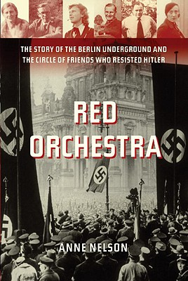 Red Orchestra: The Story of the Berlin Underground and the Circle of Friends Who Resisted Hitler - Nelson, Anne