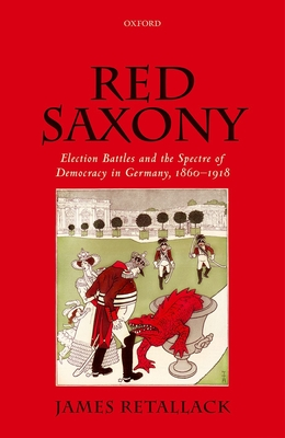 Red Saxony: Election Battles and the Spectre of Democracy in Germany, 1860-1918 - Retallack, James