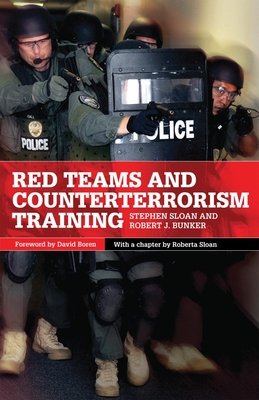 Red Teams and Counterterrorism - Sloan, Stephen, and Bunker, Robert J, Dr., and Sloan, Roberta (Contributions by)