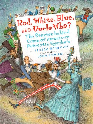 Red, White, Blue, and Uncle Who?: The Story Behind Some of America's Patriotic Symbols - Bateman, Teresa