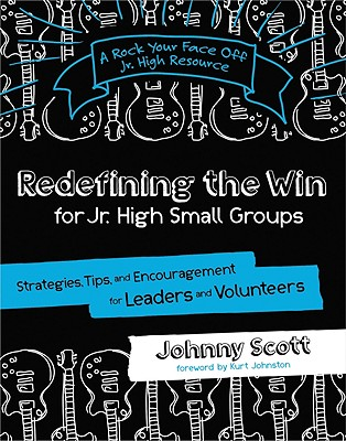 Redefining the Win for Jr. High Small Groups: Strategies, Tips, and Encouragement for Leaders and Volunteers - Scott, Johnny, and Johnston, Kurt (Foreword by)