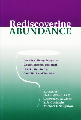 Rediscovering Abundance: Interdisciplinary Essays on Wealth, Income, and Their Distribution in the Catholic Social Tradition - Alford, Helen (Editor), and Clark, Charles, Dr. (Editor)